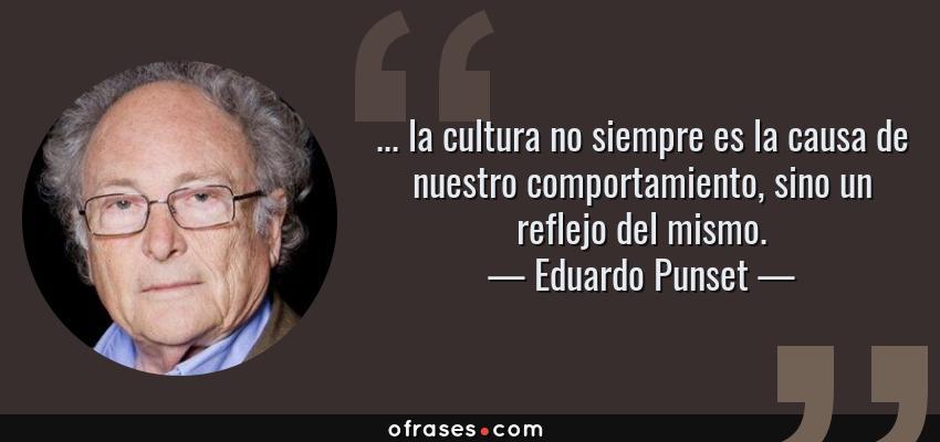 Frases de Eduardo Punset - ... la cultura no siempre es la causa de nuestro comportamiento, sino un reflejo del mismo.