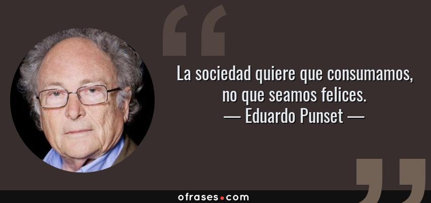 Frases de Eduardo Punset - La sociedad quiere que consumamos, no que seamos felices.
