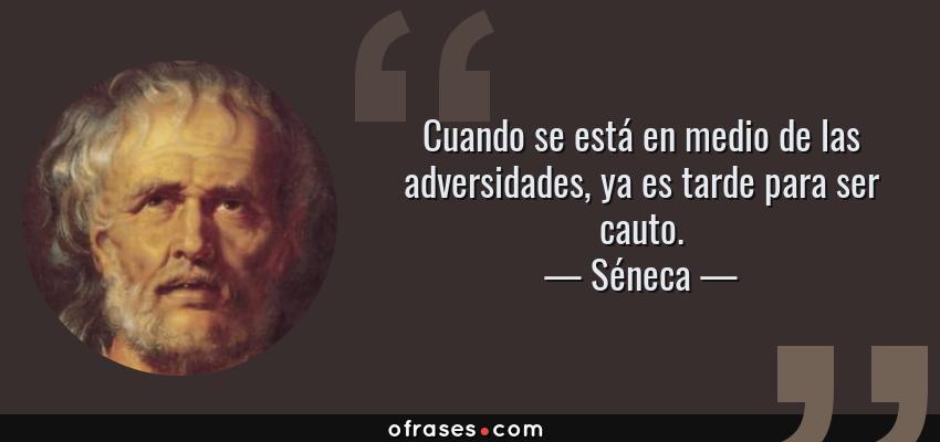 Frases de Séneca - Cuando se está en medio de las adversidades, ya es tarde para ser cauto.