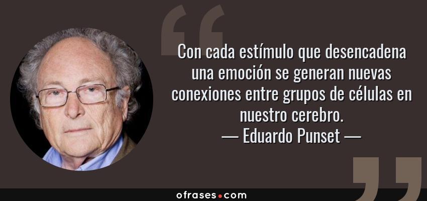 Frases de Eduardo Punset - Con cada estímulo que desencadena una emoción se generan nuevas conexiones entre grupos de células en nuestro cerebro.