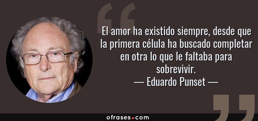 Frases de Eduardo Punset - El amor ha existido siempre, desde que la primera célula ha buscado completar en otra lo que le faltaba para sobrevivir.