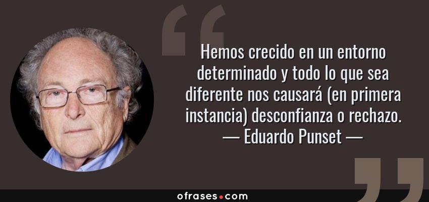 Frases de Eduardo Punset - Hemos crecido en un entorno determinado y todo lo que sea diferente nos causará (en primera instancia) desconfianza o rechazo.