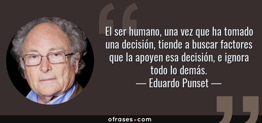 Frases de Eduardo Punset - El ser humano, una vez que ha tomado una decisión, tiende a buscar factores que la apoyen esa decisión, e ignora todo lo demás.