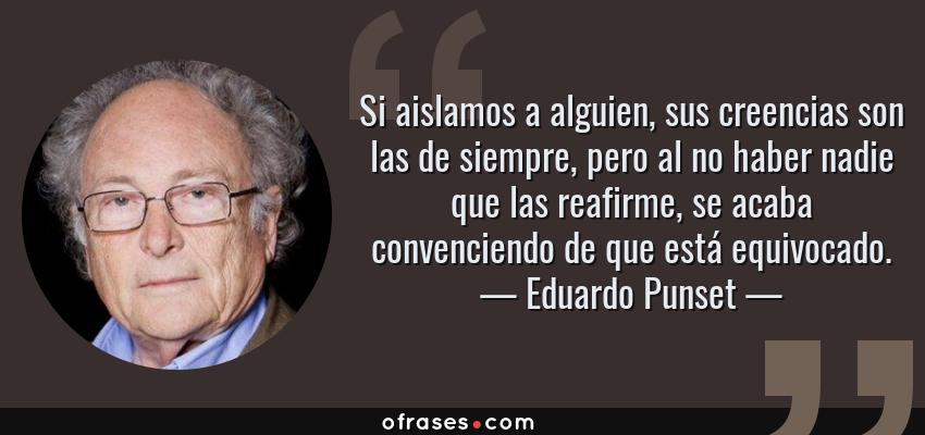 Frases de Eduardo Punset - Si aislamos a alguien, sus creencias son las de siempre, pero al no haber nadie que las reafirme, se acaba convenciendo de que está equivocado.