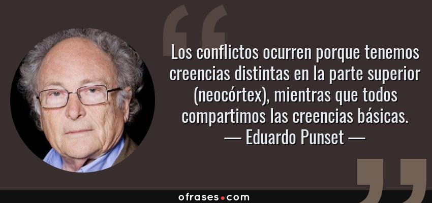 Frases de Eduardo Punset - Los conflictos ocurren porque tenemos creencias distintas en la parte superior (neocórtex), mientras que todos compartimos las creencias básicas.