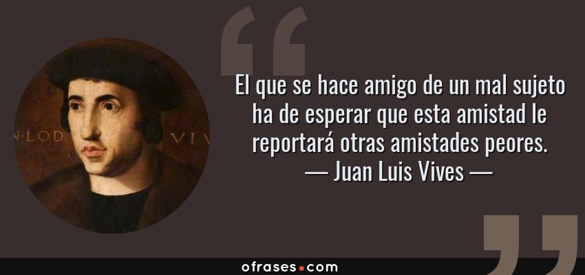Frases de Juan Luis Vives - El que se hace amigo de un mal sujeto ha de esperar que esta amistad le reportará otras amistades peores.