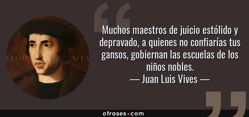 Frases de Juan Luis Vives - Muchos maestros de juicio estólido y depravado, a quienes no confiarías tus gansos, gobiernan las escuelas de los niños nobles.