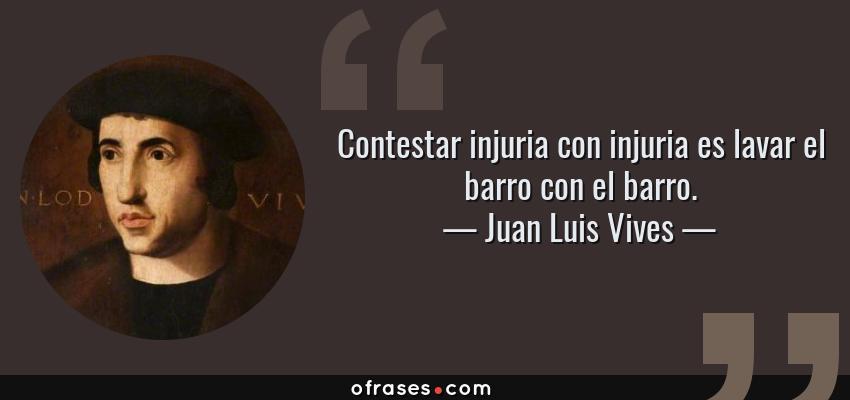 Frases de Juan Luis Vives - Contestar injuria con injuria es lavar el barro con el barro.