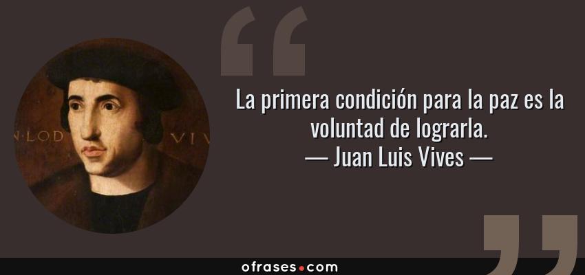 Frases de Juan Luis Vives - La primera condición para la paz es la voluntad de lograrla.