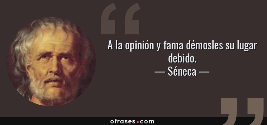 Frases de Séneca - A la opinión y fama démosles su lugar debido.