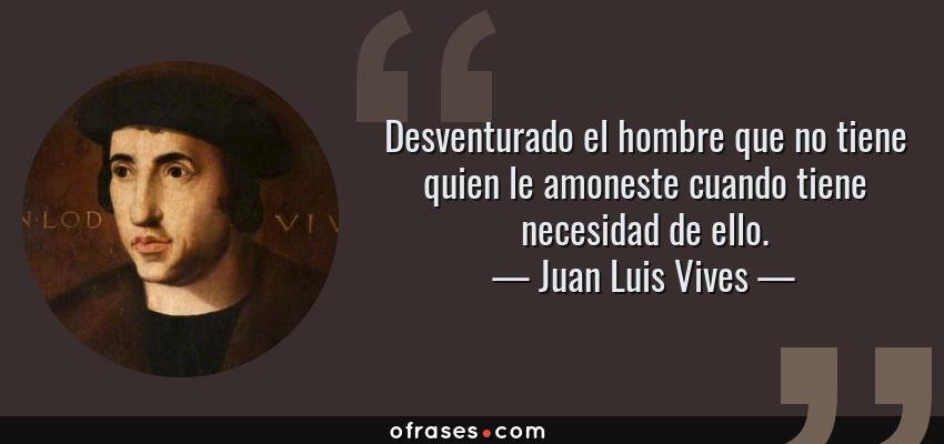 Frases de Juan Luis Vives - Desventurado el hombre que no tiene quien le amoneste cuando tiene necesidad de ello.