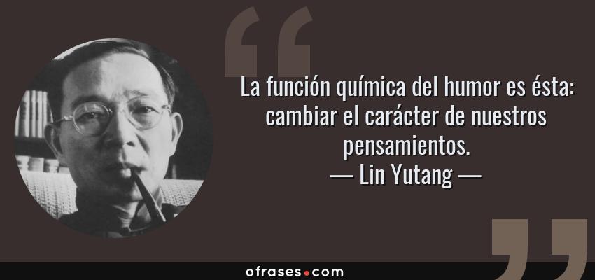 Frases de Lin Yutang - La función química del humor es ésta: cambiar el carácter de nuestros pensamientos.