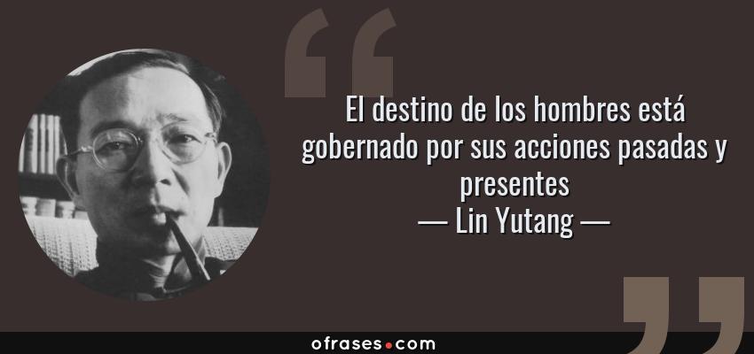 Frases de Lin Yutang - El destino de los hombres está gobernado por sus acciones pasadas y presentes