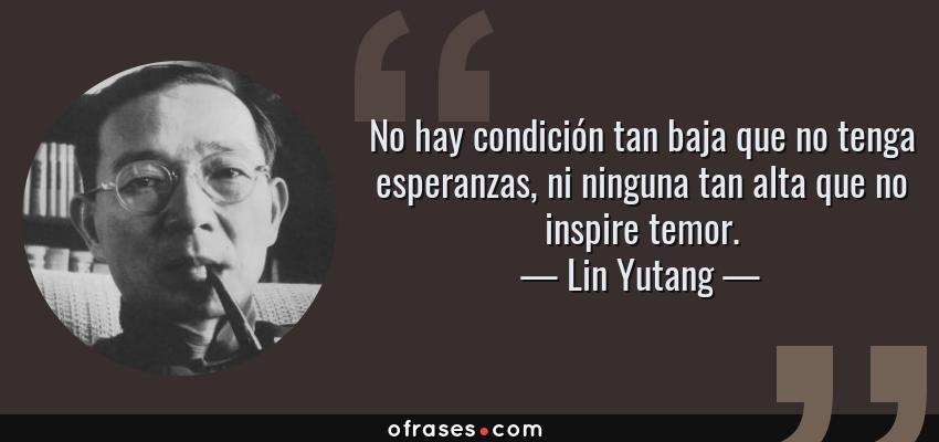 Frases de Lin Yutang - No hay condición tan baja que no tenga esperanzas, ni ninguna tan alta que no inspire temor.