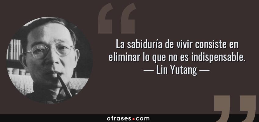 Frases de Lin Yutang - La sabiduría de vivir consiste en eliminar lo que no es indispensable.
