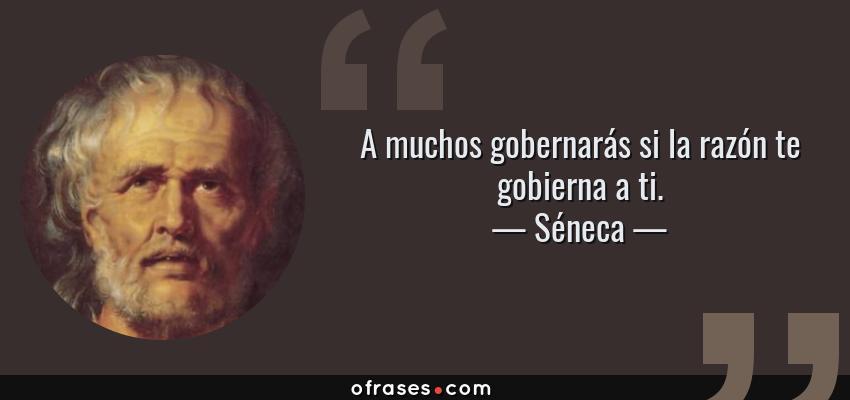 Frases de Séneca - A muchos gobernarás si la razón te gobierna a ti.
