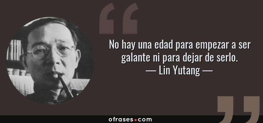 Frases de Lin Yutang - No hay una edad para empezar a ser galante ni para dejar de serlo.