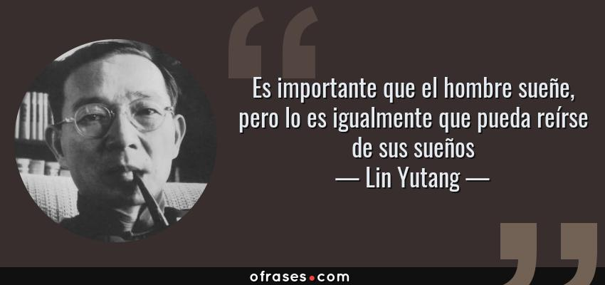 Frases de Lin Yutang - Es importante que el hombre sueñe, pero lo es igualmente que pueda reírse de sus sueños