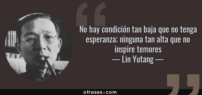 Frases de Lin Yutang - No hay condición tan baja que no tenga esperanza; ninguna tan alta que no inspire temores