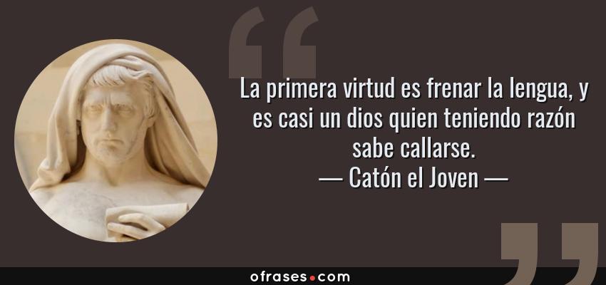 Frases de Catón el Joven - La primera virtud es frenar la lengua, y es casi un dios quien teniendo razón sabe callarse.