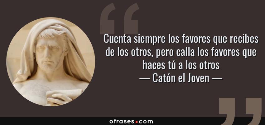 Frases de Catón el Joven - Cuenta siempre los favores que recibes de los otros, pero calla los favores que haces tú a los otros