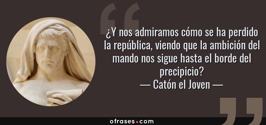 Frases de Catón el Joven - ¿Y nos admiramos cómo se ha perdido la república, viendo que la ambición del mando nos sigue hasta el borde del precipicio?