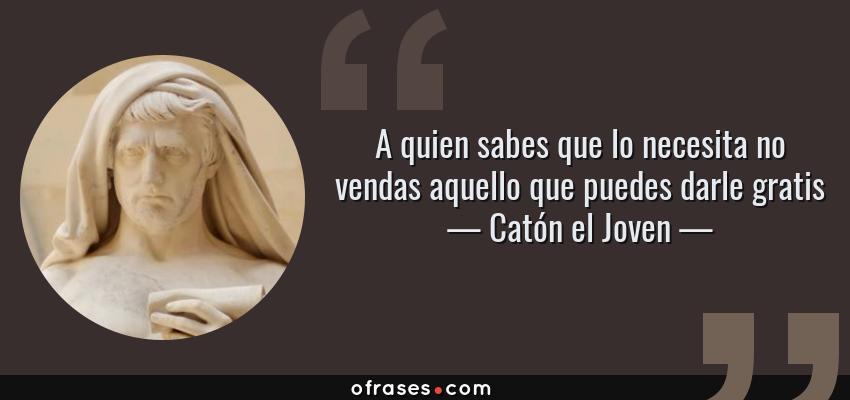 Frases de Catón el Joven - A quien sabes que lo necesita no vendas aquello que puedes darle gratis