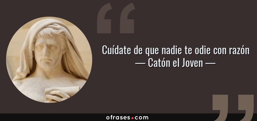 Frases de Catón el Joven - Cuídate de que nadie te odie con razón