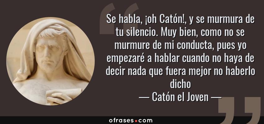 Frases de Catón el Joven - Se habla, ¡oh Catón!, y se murmura de tu silencio. Muy bien, como no se murmure de mi conducta, pues yo empezaré a hablar cuando no haya de decir nada que fuera mejor no haberlo dicho