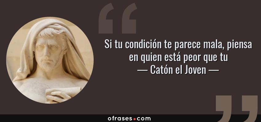 Frases de Catón el Joven - Si tu condición te parece mala, piensa en quien está peor que tu