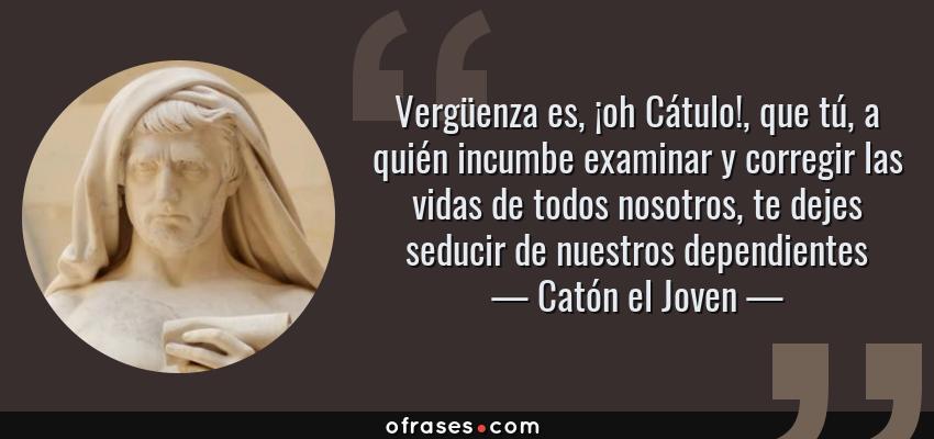 Frases de Catón el Joven - Vergüenza es, ¡oh Cátulo!, que tú, a quién incumbe examinar y corregir las vidas de todos nosotros, te dejes seducir de nuestros dependientes