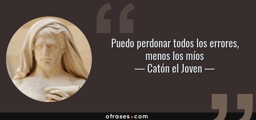 Frases de Catón el Joven - Puedo perdonar todos los errores, menos los míos