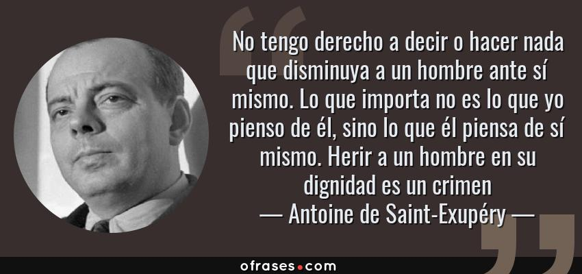 Frases de Antoine de Saint-Exupéry - No tengo derecho a decir o hacer nada que disminuya a un hombre ante sí mismo. Lo que importa no es lo que yo pienso de él, sino lo que él piensa de sí mismo. Herir a un hombre en su dignidad es un crimen