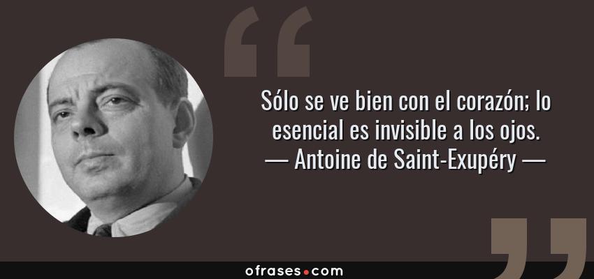 Frases de Antoine de Saint-Exupéry - Sólo se ve bien con el corazón; lo esencial es invisible a los ojos.
