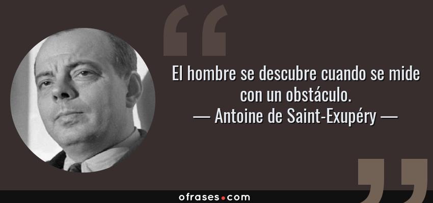 Frases de Antoine de Saint-Exupéry - El hombre se descubre cuando se mide con un obstáculo.