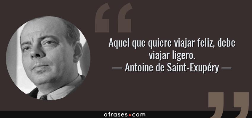 Frases de Antoine de Saint-Exupéry - Aquel que quiere viajar feliz, debe viajar ligero.