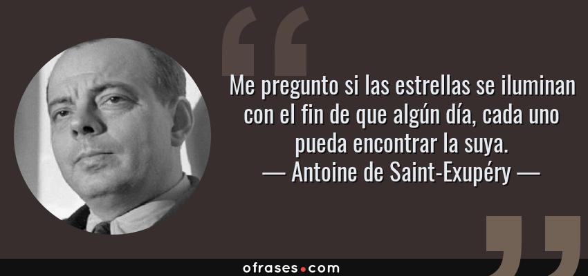 Frases de Antoine de Saint-Exupéry - Me pregunto si las estrellas se iluminan con el fin de que algún día, cada uno pueda encontrar la suya.