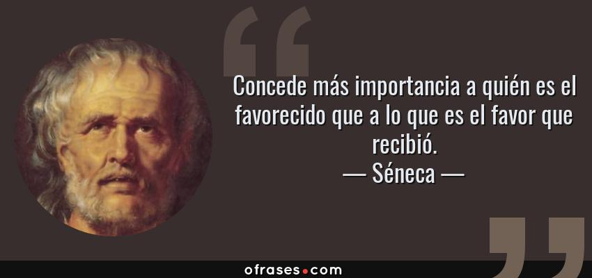 Frases de Séneca - Concede más importancia a quién es el favorecido que a lo que es el favor que recibió.