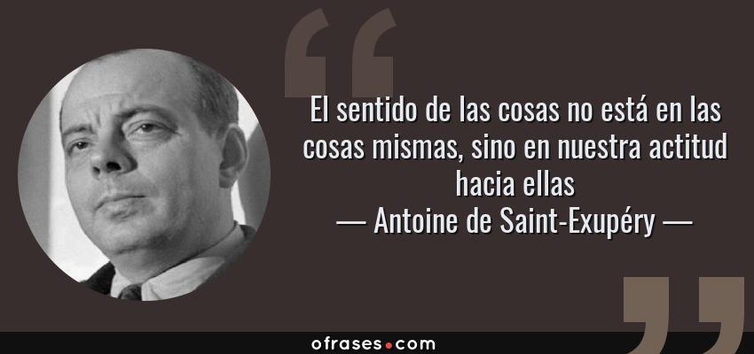 Frases de Antoine de Saint-Exupéry - El sentido de las cosas no está en las cosas mismas, sino en nuestra actitud hacia ellas