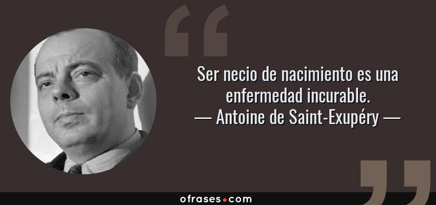 Frases de Antoine de Saint-Exupéry - Ser necio de nacimiento es una enfermedad incurable.