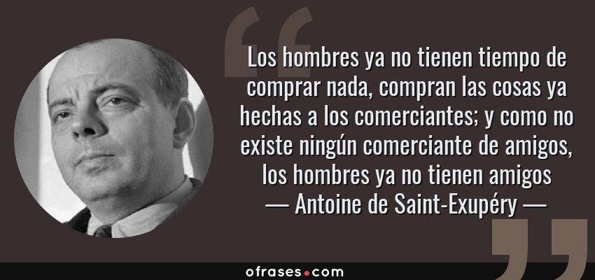 Frases de Antoine de Saint-Exupéry - Los hombres ya no tienen tiempo de comprar nada, compran las cosas ya hechas a los comerciantes; y como no existe ningún comerciante de amigos, los hombres ya no tienen amigos