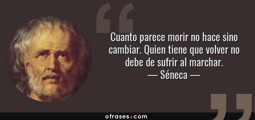 Frases de Séneca - Cuanto parece morir no hace sino cambiar. Quien tiene que volver no debe de sufrir al marchar.