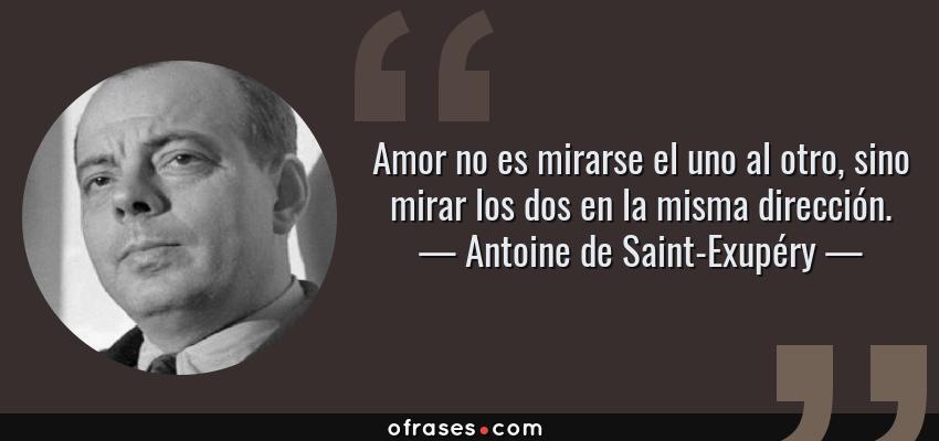 Frases de Antoine de Saint-Exupéry - Amor no es mirarse el uno al otro, sino mirar los dos en la misma dirección.
