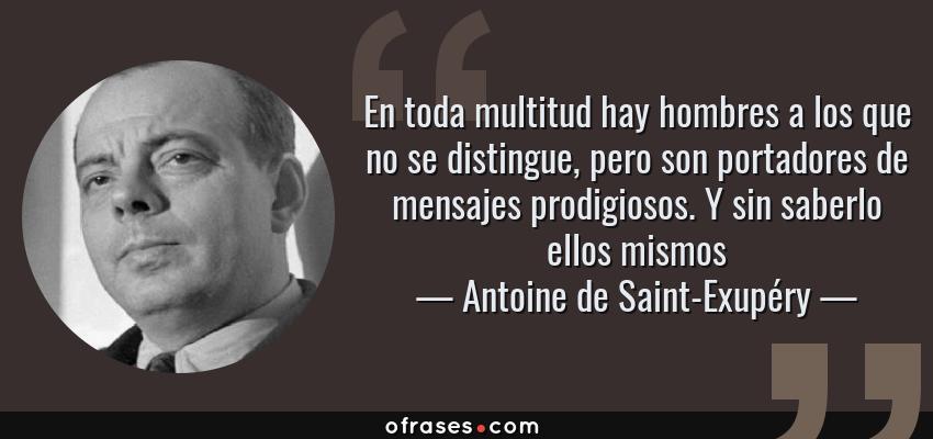 Frases de Antoine de Saint-Exupéry - En toda multitud hay hombres a los que no se distingue, pero son portadores de mensajes prodigiosos. Y sin saberlo ellos mismos