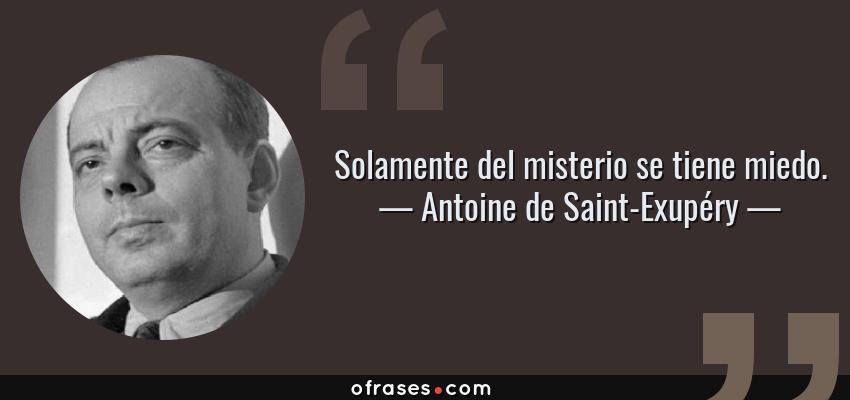 Frases de Antoine de Saint-Exupéry - Solamente del misterio se tiene miedo.
