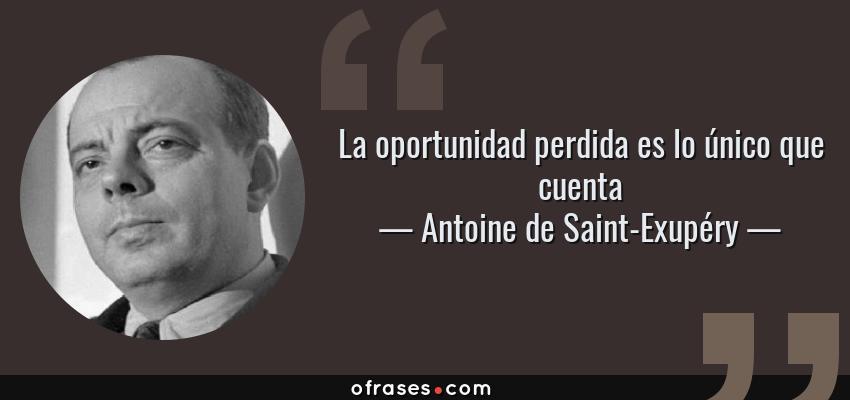 Frases de Antoine de Saint-Exupéry - La oportunidad perdida es lo único que cuenta