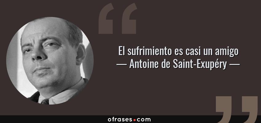 Frases de Antoine de Saint-Exupéry - El sufrimiento es casi un amigo