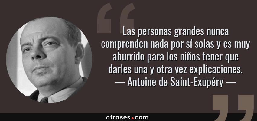 Frases de Antoine de Saint-Exupéry - Las personas grandes nunca comprenden nada por sí solas y es muy aburrido para los niños tener que darles una y otra vez explicaciones.