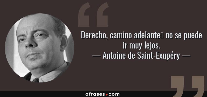 Frases de Antoine de Saint-Exupéry - Derecho, camino adelante… no se puede ir muy lejos.