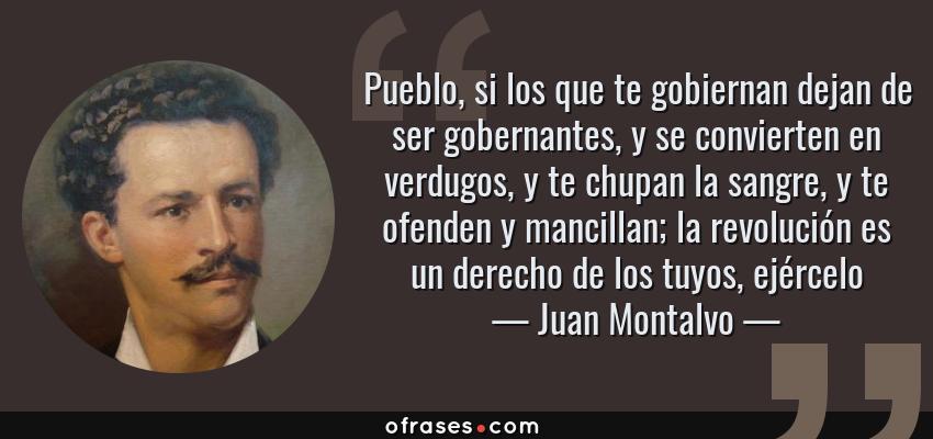 Frases de Juan Montalvo - Pueblo, si los que te gobiernan dejan de ser gobernantes, y se convierten en verdugos, y te chupan la sangre, y te ofenden y mancillan; la revolución es un derecho de los tuyos, ejércelo